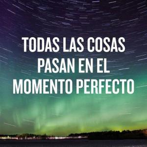 Todaslas cosass pasan en el momento perfecto